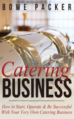 Catering Business : How to Start, Operate & Be Successful With Your Very Own Catering Business - Bowe Packer