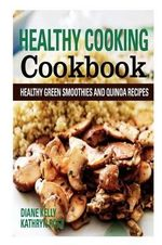 Healthy Cooking Cookbook : Healthy Green Smoothies and Quinoa Recipes - Diane Kelly