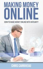 Making Money Online : How to Make Money Online with Integrity - Chris Carriveau
