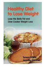 Healthy Diet to Lose Weight : Lose the Belly Fat and Slow Cooker Weight Loss - Teresa White