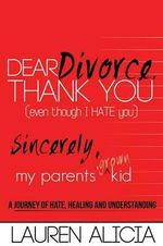 Dear Divorce, Thank You (Even Though I Hate You) Sincerely, My Parents' Grown Kid : A Journey of Hate, Healing and Understanding - Lauren Alicia