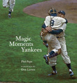 Magic Moments Yankees : Celebrating the Most Successful Franchise in Sports History - Phil Pepe
