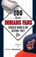 100 Things Indians Fans Should Know & Do Before They Die - Zack Meisel