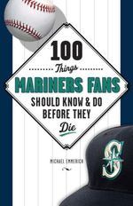 100 Things Mariners Fans Should Know & Do Before They Die - Michael Emmerich