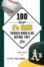 100 Things A's Fans Should Know & Do Before They Die - Susan Slusser