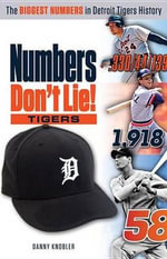 Numbers Don't Lie : Tigers: The Biggest Numbers in Tigers History - Danny Knobler