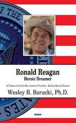 Ronald Reagan : Heroic Dreamer - Wesley B. Borucki