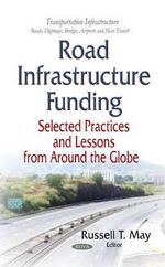 Road Infrastructure Funding : Selected Practices and Lessons from Around the Globe