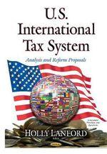 U.S. International Tax System : Analysis and Reform Proposals