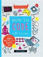 How to Code in 10 Easy Lessons : Learn How to Design and Code Your Very Own Computer Game - Sean McManus