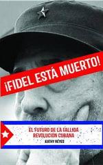 ¡Fidel Esta Muerto! : El Futuro de la Fallida Revolucion Cubana - Kathy Reyes