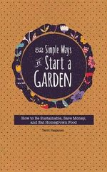 52 Simple Ways to Start a Garden : How to Be Sustainable, Save Money, and Eat Homegrown Food - Mango Media