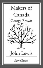 The Makers of Canada : George Brown - John Lewis
