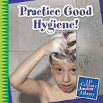 Practice Good Hygiene! : 21st Century Junior Library: Your Healthy Body - Katie Marsico