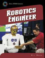 Robotics Engineer : 21st Century Skills Library: Cool Steam Careers - Wil Mara