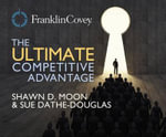 The Ultimate Competitive Advantage : Why Your People Make All the Difference and the 6 Practices You Need to Engage Them - Shawn D Moon