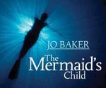 The Mermaid's Child - Jo Baker