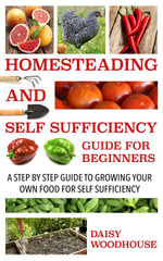 Homesteading and Self Sufficiency Guide for Beginners : A Step by Step Guide to Growing Your Own Food for Self Sufficiency - Daisy Woodhouse