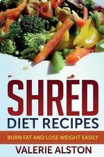 Shred Diet Recipes : Burn Fat and Lose Weight Easily - Valerie Alston