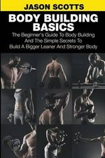 Body Building Basics : The Beginner's Guide to Body Building and the Simple Secrets to Build a Bigger Leaner and Stronger Body - Jason Scotts