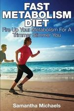 Fast Metabolism Diet : Fire Up Your Metabolism for a Trimmer Slimmer You - Samantha Michaels