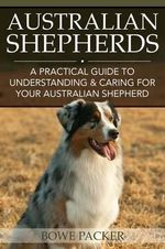 Australian Shepherds : A Practical Guide to Understanding & Caring for Your Australian Shepherd - Bowe Packer
