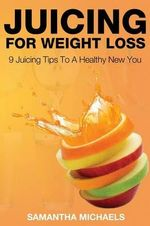 Juicing for Weight Loss : 9 Juicing Tips to a Healthy New You - Samantha Michaels