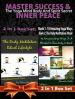 Master Success & Inner Peace : The Yoga Mind Body and Spirit Secret - 2 in 1 Box Set: 2 in 1 Box Set: Book 1: 15 Amazing Yoga Ways to a Blissful & Cl - Juliana Baldec