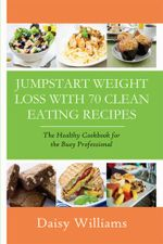 Clean Eating Recipes : Jumpstart Weight Loss With 70 Clean Eating Recipes: The Healthy Cookbook for the Busy Professional - Daisy Williams