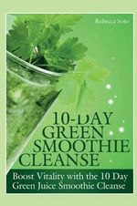 10-Day Green Smoothie Cleanse : Boost Vitality with the 10 Day Green Smoothie Cleanse - Rebecca Soto