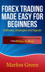 Forex Trading Made Easy For Beginners : Software, Strategies and Signals: The Complete Guide on Forex Trading Using Price Action - Marlon Green