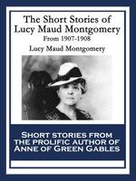 The Short Stories of Lucy Maud Montgomery from 1907-1908 - Lucy Maud Montgomery