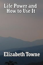Life Power and How to Use It - Elizabeth Towne