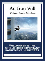 An Iron Will : With linked Table of Contents - Orison Swett Marden