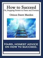 How to Succeed : Or, Stepping-Stones to Fame and Fortune - Orison Swett Marden