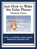 Just How to Wake the Solar Plexus : With linked Table of Contents - Elizabeth Towne