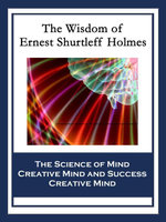 The Wisdom of Ernest Shurtleff Holmes : The Science of Mind; Creative Mind and Success; Creative Mind - Ernest Shurtleff Holmes