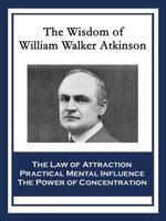 The Wisdom of William Walker Atkinson : The Law of Attraction; Practical Mental Influence; The Power of Concentration - William Walker Atkinson