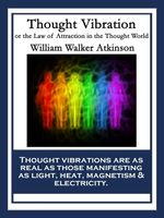 Thought Vibration : or the Law of Attraction in the Thought World - William Walker Atkinson