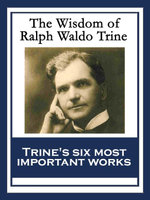 The Wisdom of Ralph Waldo Trine : In Tune With The Infinite; Thoughts I Met on the Highway; What All the World's A-Seeking; A Creed of the Open Road; T - Ralph Waldo Trine