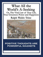 What All the World's A-Seeking : Or, The Vital Law of True Life, True Greatness Power and Happiness - Ralph Waldo Trine