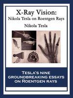 X-Ray Vision : Nikola Tesla On Roentgen Rays - Nikola Tesla