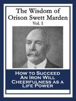 The Wisdom of Orison Swett Marden Vol. I : How to Succeed; An Iron Will; Cheerfulness as a Life Power - Orison Swett Marden