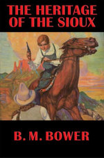 The Heritage of the Sioux : With linked Table of Contents - B. M. Bower