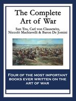 The Complete Art of War : The Art of War by Sun Tzu; On War by Carl von Clausewitz; The Art of War by Niccolò Machiavelli; The Art of War by Baron de J - Sun Tzu