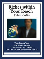Riches within Your Reach : Containing The God in You, The Magic Word, The Secret of Power, and The Law of the Higher Potential - Robert Collier