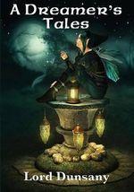 A Dreamer's Tales - Edward John Moreton Dunsany