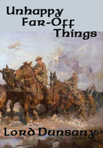 Unhappy Far-Off Things : With linked Table of Contents - Lord Dunsany
