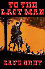 To the Last Man : With linked Table of Contents - Zane Grey