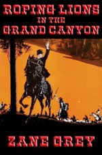 Roping Lions in the Grand Canyon : With linked Table of Contents - Zane Grey